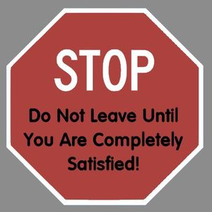 Do Not Leave Until You Are Completely Satisfied!